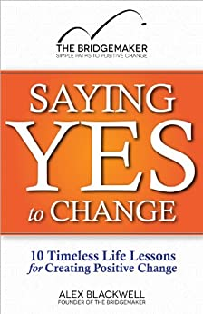 Saying Yes to Change: 10 Timeless Life Lessons for Creating Positive Change by [Blackwell, Alex]