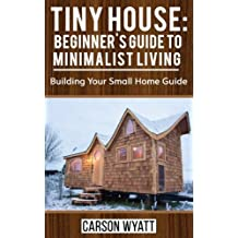 Tiny House: Beginner's Guide to Minimalist Living: Building Your Small Home Guide (Tiny Homes, Tiny Houses Living, Tiny House Plans)