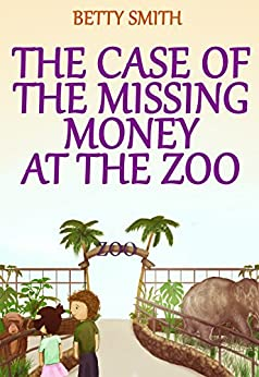The Case Of The Missing Money At The Zoo: Teaches Your Kid How To Deal With Temptation (Children's Illustrated Picture Book, Books For Boys Ages 9-12, ... (Children's Behavior Correction Series ®) by [Smith, Betty]