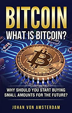 Bitcoin: What is Bitcoin? Why should you start buying small amounts for the future? (Blockchain, Crypto currencies, Bitcoin Wallets, Bitcoin apps, Bitcoin Trading)