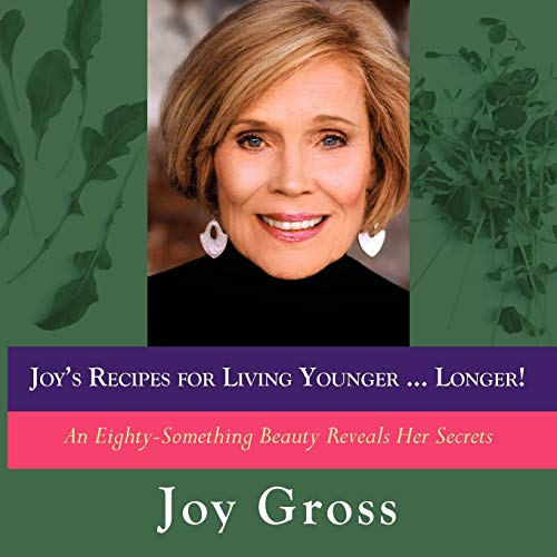 Joys Recipes for Living Younger...Longer: An Eighty-Something Beauty Reveals Her Secrets Joy Gross