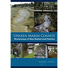 Unseen Marin: The Waterways of San Rafael and Fairfax: Santa Venetia Marsh and Las Gallinas, San Rafael, Sleepy Hollow and Fairfax Creeks (Unseen Marin County Book 3)