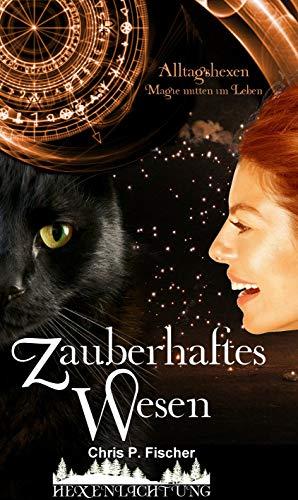 Zauberhaftes Wesen: Alltagshexen - Magie mitten im Leben (Hexenlichtung 2) (German Edition)