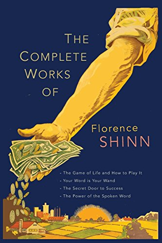 The Complete Works of Florence Scovel Shinn: The Game of Life and How to Play It; Your Word Is Your Wand; The Secret Door to Success; and The Power of the Spoken Word. (Life Is A Game And How To Play It)