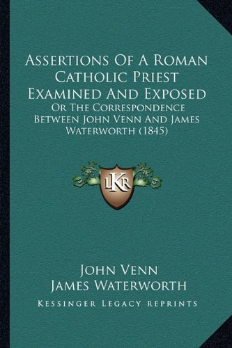 Assertions Of A Roman Catholic Priest Examined And Exposed: Or The Correspondence Between John Venn And James Waterworth (1845)