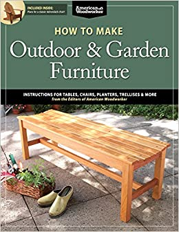 How To Make Outdoor U0026 Garden Furniture: Instructions For Tables, Chairs,  Planters, Trellises U0026 More From The Experts At American Woodworker  (American ...