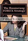 The Boomerang FOREX Strategy, Robert B. Ingalls, 1482746689