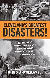 Cleveland's Greatest Disasters!: Sixteen Tragic Tales of Death and Destruction--An Anthology