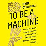 To Be a Machine: Adventures Among Cyborgs, Utopians, Hackers, and the Futurists Solving the Modest Problem of Death | Mark O'Connell