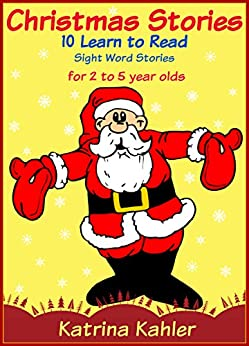 Christmas Stories -10 Easy Sight Word - Learn To Read Stories for Kids 2 to 5 Years Old (Kindergarten and Preschool Learning) by [Kahler, Katrina]