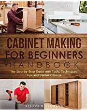Cabinet Making for Beginners Handbook: The Step-by-Step Guide with Tools, Techniques, Tips and Starter Projects