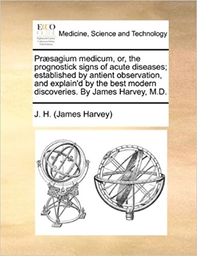 Præsagium medicum, or, the prognostick signs of acute diseases: established by antient observation, and explain'd by the best modern discoveries. By James Harvey, M.D.