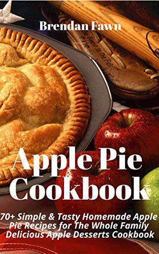 Apple Pie Cookbook: 70+ Simple & Tasty Homemade Apple Pie Recipes for The Whole Family: Delicious Apple Desserts Cookbook by [Fawn, Brendan]