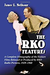 The RKO Features: A Complete Filmography of the Feature Films Released or Produced by RKO Radio Pictures, 1929-1960
