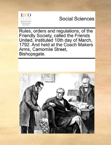 Download Rules, orders and regulations, of the Friendly Society, called the Friends United, instituted 10th day of March, 1792. And held at the Coach Makers Arms, Camomile Street, Bishopsgate. pdf epub