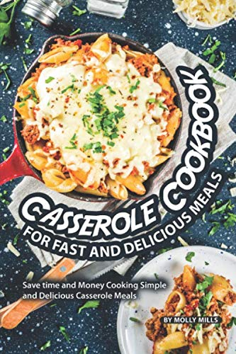 Casserole Cookbook for Fast and Delicious Meals: Save time and Money Cooking Simple and Delicious Casserole Meals by Molly Mills