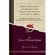 Forms of Judgments and Orders in the High Court of Justice and Court of Appeal, Vol. 2: Having Special Reference to the Chancery Division, With Practical Notes (Classic Reprint)