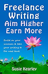 Freelance Writing: Aim Higher, Earn More: Build on your successes and take your writing to the next level