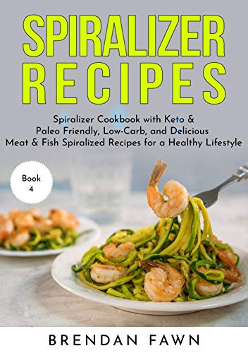 Spiralizer Recipes: Spiralizer Cookbook with Keto & Paleo Friendly, Low-Carb, and Delicious Meat & Fish Spiralized Recipes for a Healthy Lifestyle (Spiralize Everything 4) by [Fawn, Brendan]