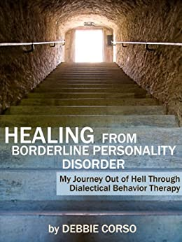 Healing From Borderline Personality Disorder: My Journey Out of Hell Through Dialectical Behavior Therapy by [Corso, Debbie]