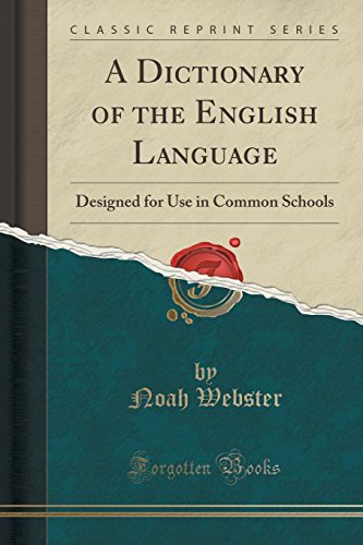 A Dictionary of the English Language: Designed for Use in Common Schools (Classic Reprint) by Forgotten Books