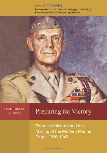 Download Preparing for Victory: Thomas Holcomb and the Making of the Modern Marine Corps, 1936-1943 (Leatherneck Original) PDF