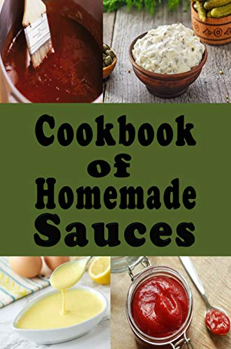Cookbook of Homemade Sauces: A Cookbook Full of Ketchup, Barbecue, Tartar and Many Other Sauce Recipes (Dressings and Sauces 1)