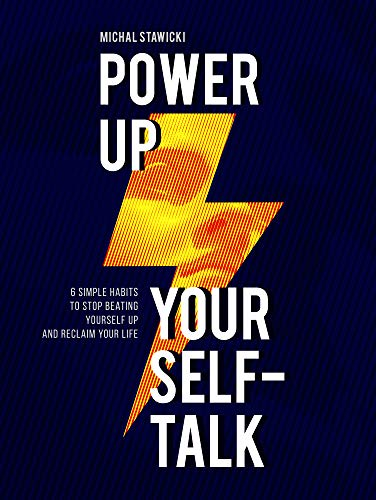 Power up Your Self-Talk: 6 Simple Habits to Stop Beating Yourself Up and Reclaim Your Life by [Stawicki, Michal]