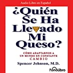 ¿Quien se ha llevado mi queso?: Como Adaptarnos a un mundo en Constante Cambio | Spencer Johnson M.D.