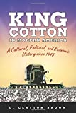 King Cotton in Modern America: A Cultural, Political, and Economic History since 1945