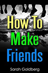 How To Make Friends: The Secret Tips You Need To Stop Losing Friends & Make New Ones Fast