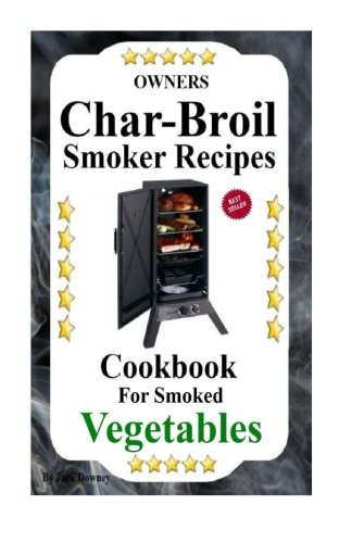 Owners Char-Broil Smoker Recipes For Smoked Vegetables: Cookbook For Smoked Vegetables (Volume 2)