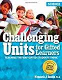 Challenging Units for Gifted Learners: Teaching the Way Gifted Students Think - Science, Kenneth J. Smith, 1593637101