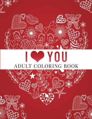 I Love You: Adult Coloring Book: Floral Designs, Mandalas, Garden Designs, Animals and Zentangle Patterns