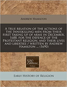 Book A true relation of the actions of the Inniskilling-men from their first taking up of arms in December, 1688, for the defence of the Protestant ... / written by Andrew Hamilton ... (1690)