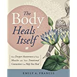 The Body Heals Itself: How Deeper Awareness of Your Muscles & Their Emotional Connection Can Help You Heal