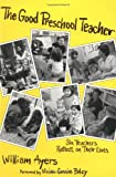The Good Preschool Teacher : Six Teachers Reflect on Their Lives, Ayers, William, 0807729469