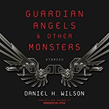 Guardian Angels and Other Monsters Audiobook by Daniel H. Wilson Narrated by Emily Rankin, Kirby Heyborne, full cast