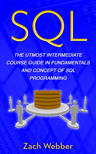 SQL: The Utmost Intermediate Course Guide In Fundamentals And Concept Of SQL Programming (Sql Server Design Best Practices)