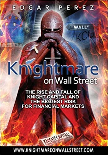 Knightmare on Wall Street: The Rise and Fall of Knight Capital and the Biggest Risk for Financial Markets