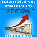 Blogging Profits: 45 Powerful & Profitable Blogging Tactics That Cost $5 or Less: Blogging for Money Audiobook by Marc Pierce Narrated by Mike Norgaard