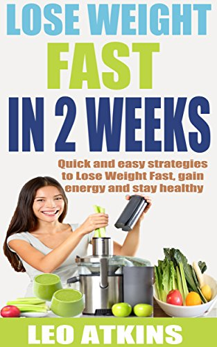 How to lose weight fast in 2 weeks: Quick and easy strategies to Lose Weight Fast, gain energy and stay healthy (Atkins Diet Lose 20 Pounds In 2 Weeks)