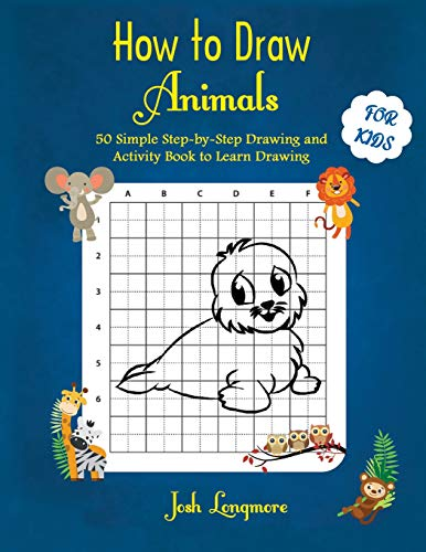 How to Draw Animals For Kids: 50 Simple Step-by-Step Drawing and Activity Book to Learn Drawing Paperback – February 1, 2019