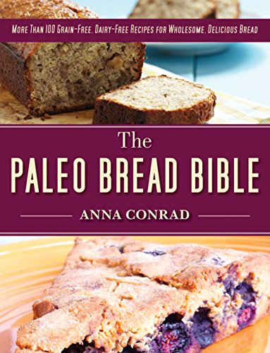 The Paleo Bread Bible: More Than 100 Grain-Free, Dairy-Free Recipes for Wholesome, Delicious Bread by Anna Conrad
