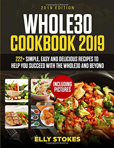 Whole 30 cookbook 2019: 222+Simple Easy and Delicious Recipes to  Help You Succeed with the Whole30  and Beyond (Including Pictures)
