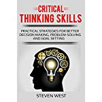 Critical Thinking Skills: Practical Strategies for Better Decision Making, Problem-Solving, and Goal Setting | Steven West