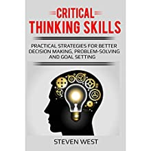 Critical Thinking Skills: Practical Strategies for Better Decision Making, Problem-Solving, and Goal Setting Audiobook by Steven West Narrated by Michael Hanko