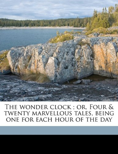Read Online The wonder clock ; or, Four & twenty marvellous tales, being one for each hour of the day pdf