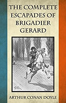 The Complete Escapades of Brigadier Gerard by [Conan Doyle, Arthur]