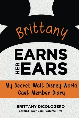 Brittany Earns Her Ears: My Secret Walt Disney World Cast Member Diary (Earning Your Ears) (Volume (Disney Cast Member)
